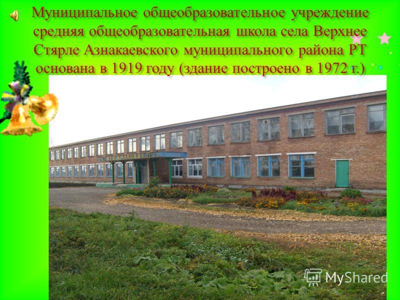 Муниципальное общеобразовательное учреждение средняя общеобразовательная школа села Верхнее Стярле Азнакаевского муниципального района РТ основана в 1919 году ( здание построено в 1972 г.)