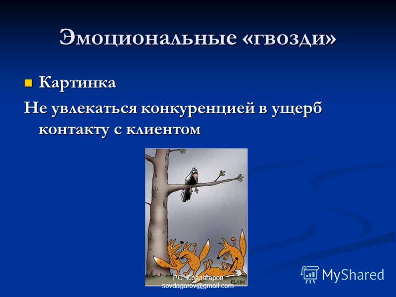 Эмоциональные «гвозди» Картинка Картинка Не увлекаться конкуренцией в ущерб контакту с клиентом Р.С. Совдагаров sovdagarov@gmail.com
