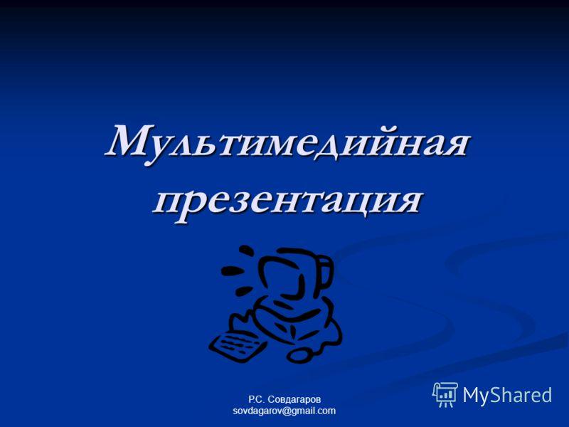 Мультимедийная презентация Р.С. Совдагаров sovdagarov@gmail.com