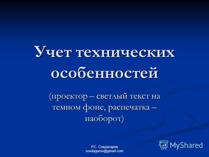Учет технических особенностей (проектор – светлый текст на темном фоне, распечатка – наоборот) Р.С. Совдагаров sovdagarov@gmail.com