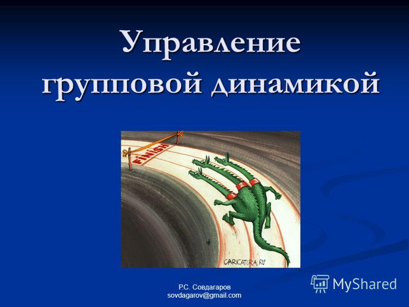 Управление групповой динамикой Р.С. Совдагаров sovdagarov@gmail.com