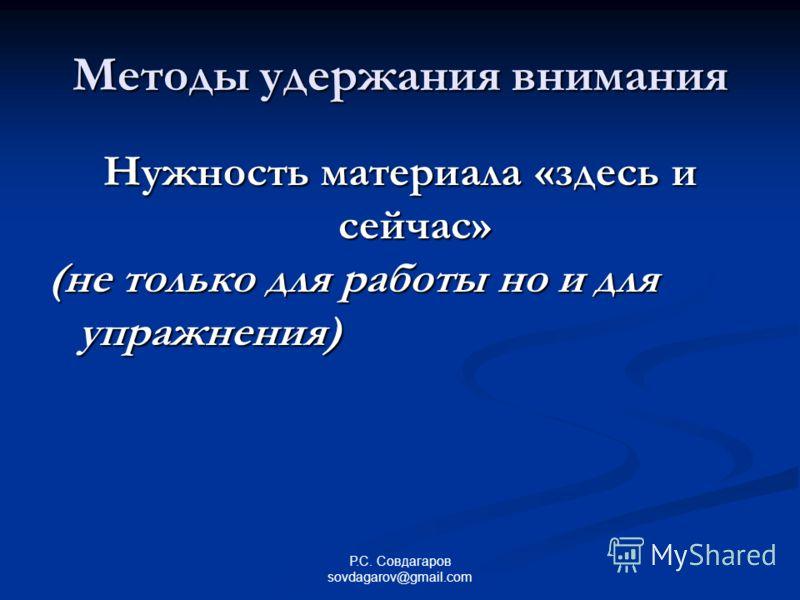 Методы удержания внимания Нужность материала «здесь и сейчас» (не только для работы но и для упражнения) Р.С. Совдагаров sovdagarov@gmail.com