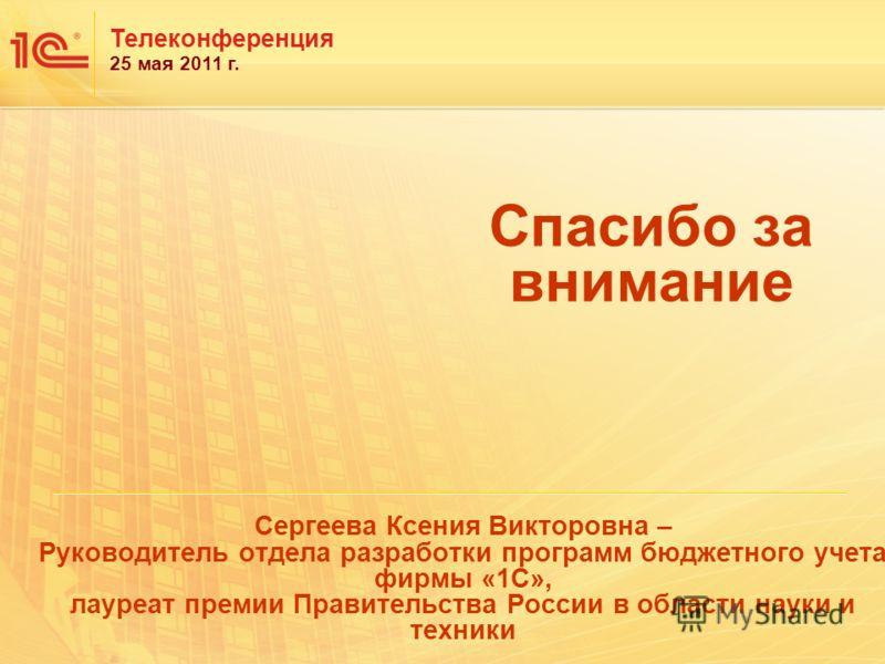 Спасибо за внимание Телеконференция 25 мая 2011 г. Сергеева Ксения Викторовна – Руководитель отдела разработки программ бюджетного учета фирмы «1С», лауреат премии Правительства России в области науки и техники
