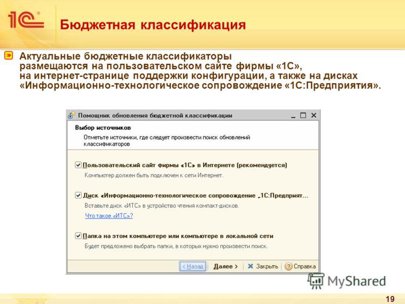 19 Бюджетная классификация Актуальные бюджетные классификаторы размещаются на пользовательском сайте фирмы «1С», на интернет-странице поддержки конфигурации, а также на дисках «Информационно-технологическое сопровождение «1С:Предприятия».