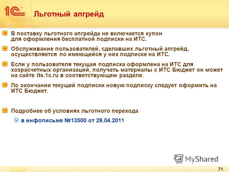 71 Льготный апгрейд В поставку льготного апгрейда не включается купон для оформления бесплатной подписки на ИТС. Обслуживание пользователей, сделавших льготный апгрейд, осуществляется по имеющейся у них подписке на ИТС. Если у пользователя текущая по