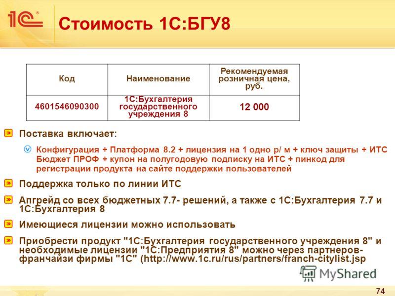 74 Стоимость 1С:БГУ8 Поставка включает: Конфигурация + Платформа 8.2 + лицензия на 1 одно р/ м + ключ защиты + ИТС Бюджет ПРОФ + купон на полугодовую подписку на ИТС + пинкод для регистрации продукта на сайте поддержки пользователей Поддержка только
