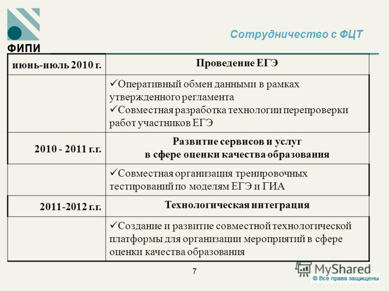 Сотрудничество с ФЦТ 7 июнь-июль 2010 г. Проведение ЕГЭ Оперативный обмен данными в рамках утвержденного регламента Совместная разработка технологии перепроверки работ участников ЕГЭ 2010 - 2011 г.г. Развитие сервисов и услуг в сфере оценки качества