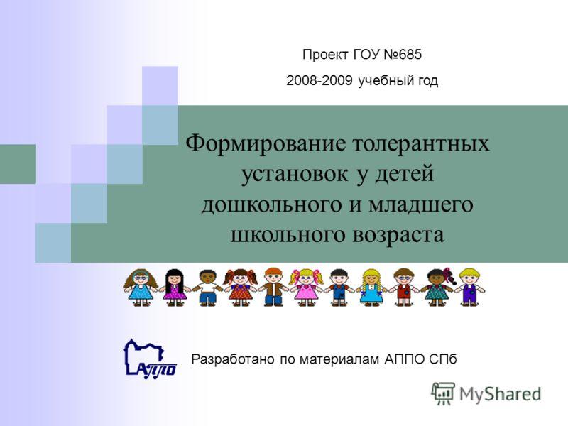 Проект ГОУ 685 2008-2009 учебный год Формирование толерантных установок у детей дошкольного и младшего школьного возраста Разработано по материалам АППО СПб