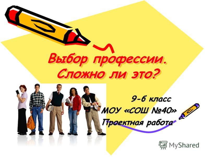Выбор профессии. Сложно ли это? 9-б класс 9-б класс МОУ «СОШ 40» МОУ «СОШ 40» Проектная работа Проектная работа