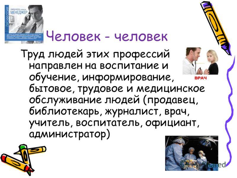 Человек - человек Труд людей этих профессий направлен на воспитание и обучение, информирование, бытовое, трудовое и медицинское обслуживание людей (продавец, библиотекарь, журналист, врач, учитель, воспитатель, официант, администратор)