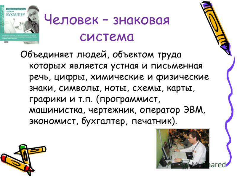 Человек – знаковая система Объединяет людей, объектом труда которых является устная и письменная речь, цифры, химические и физические знаки, символы, ноты, схемы, карты, графики и т.п. (программист, машинистка, чертежник, оператор ЭВМ, экономист, бух