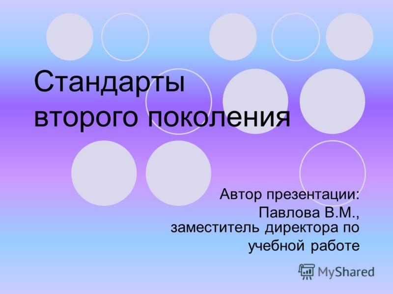 Стандарты второго поколения Автор презентации: Павлова В.М., заместитель директора по учебной работе