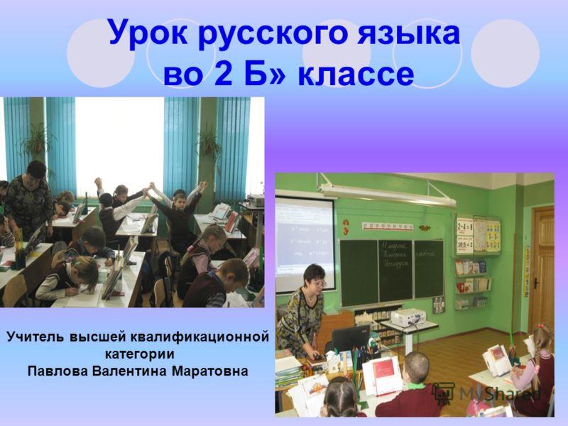 Урок русского языка во 2 Б» классе Учитель высшей квалификационной категории Павлова Валентина Маратовна