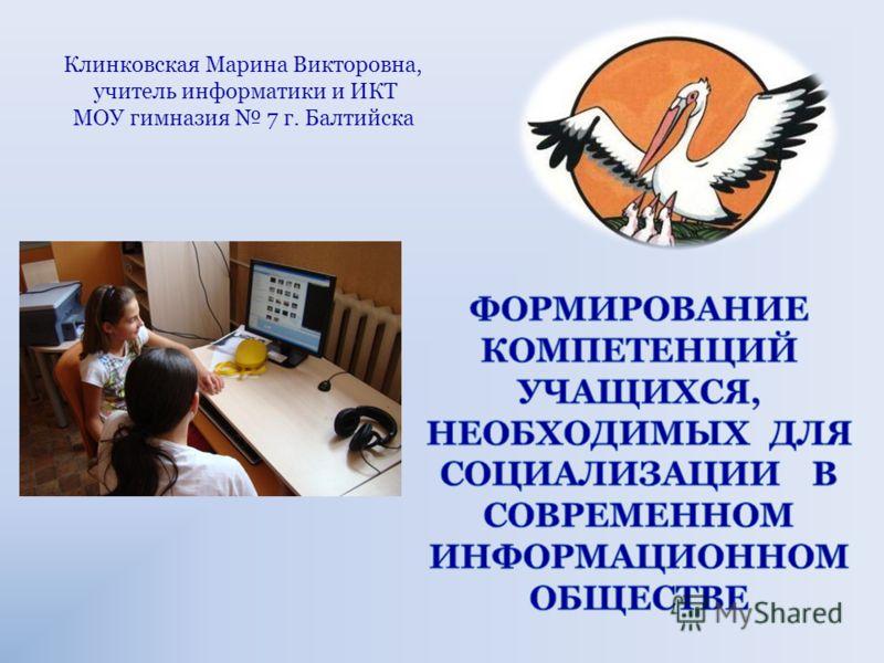 Клинковская Марина Викторовна, учитель информатики и ИКТ МОУ гимназия 7 г. Балтийска