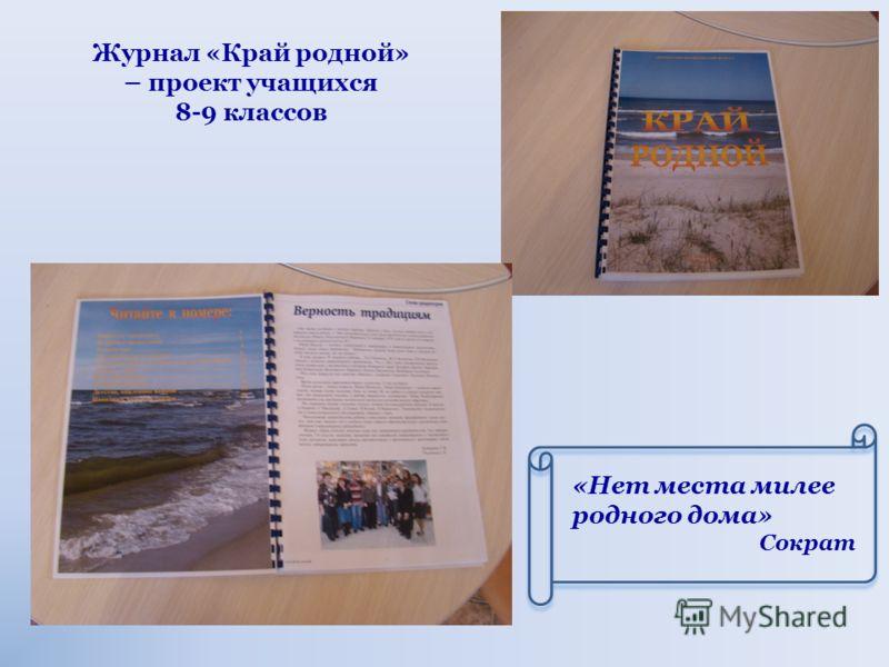 Журнал «Край родной» – проект учащихся 8-9 классов «Нет места милее родного дома» Сократ