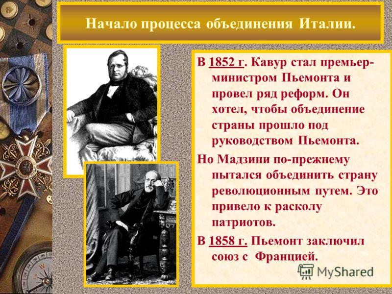 В 1852 г. Кавур стал премьер- министром Пьемонта и провел ряд реформ. Он хотел, чтобы объединение страны прошло под руководством Пьемонта. Но Мадзини по-прежнему пытался объединить страну революционным путем. Это привело к расколу патриотов. В 1858 г