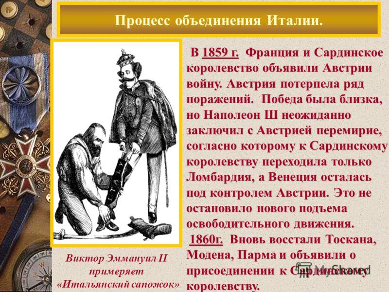 Процесс объединения Италии. Виктор Эммануил II примеряет «Итальянский сапожок» В 1859 г. Франция и Сардинское королевство объявили Австрии войну. Австрия потерпела ряд поражений. Победа была близка, но Наполеон Ш неожиданно заключил с Австрией переми