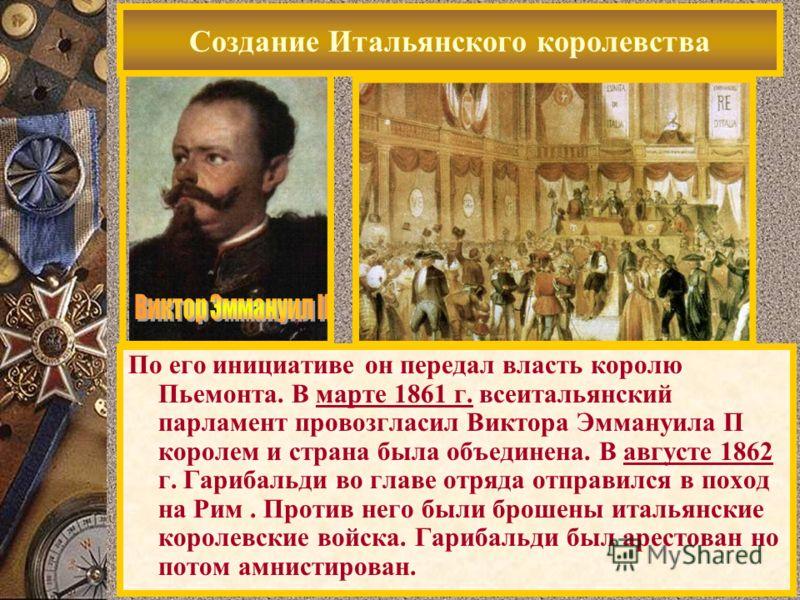 Создание Итальянского королевства По его инициативе он передал власть королю Пьемонта. В марте 1861 г. всеитальянский парламент провозгласил Виктора Эммануила П королем и страна была объединена. В августе 1862 г. Гарибальди во главе отряда отправился