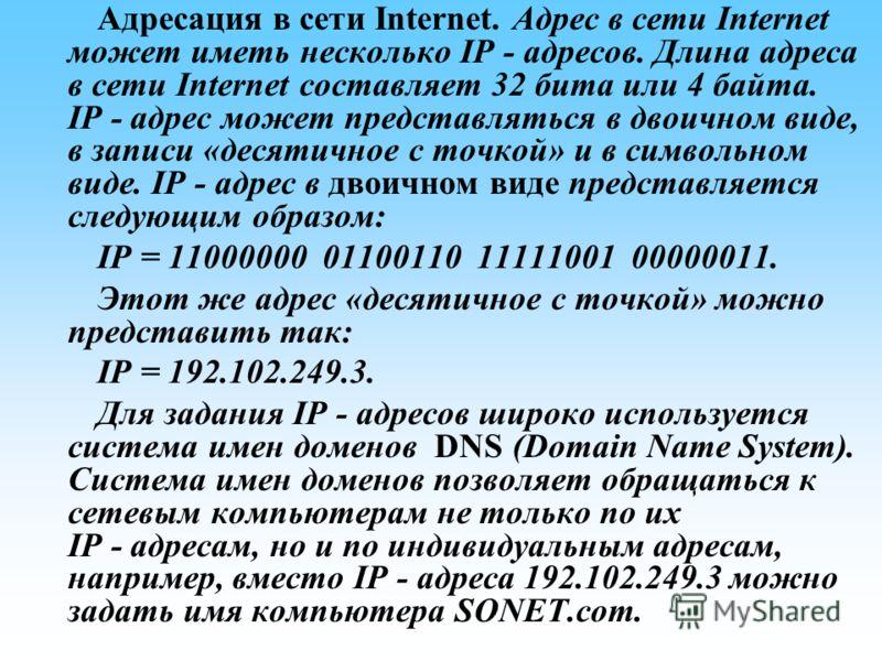 Адресация в сети Internet. Адрес в сети Internet может иметь несколько IP - адресов. Длина адреса в сети Internet составляет 32 бита или 4 байта. IP адрес может представляться в двоичном виде, в записи «десятичное с точкой» и в символьном виде. IP ад