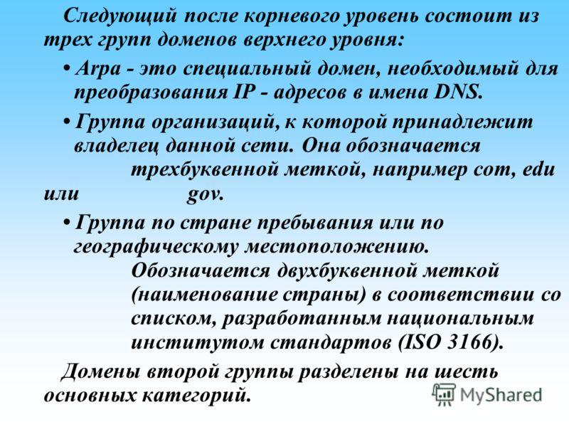 Следующий после корневого уровень состоит из трех групп доменов верхнего уровня: Arpa это специальный домен, необходимый для преобразования IP адресов в имена DNS. Группа организаций, к которой принадлежит владелец данной сети. Она обозначается трехб