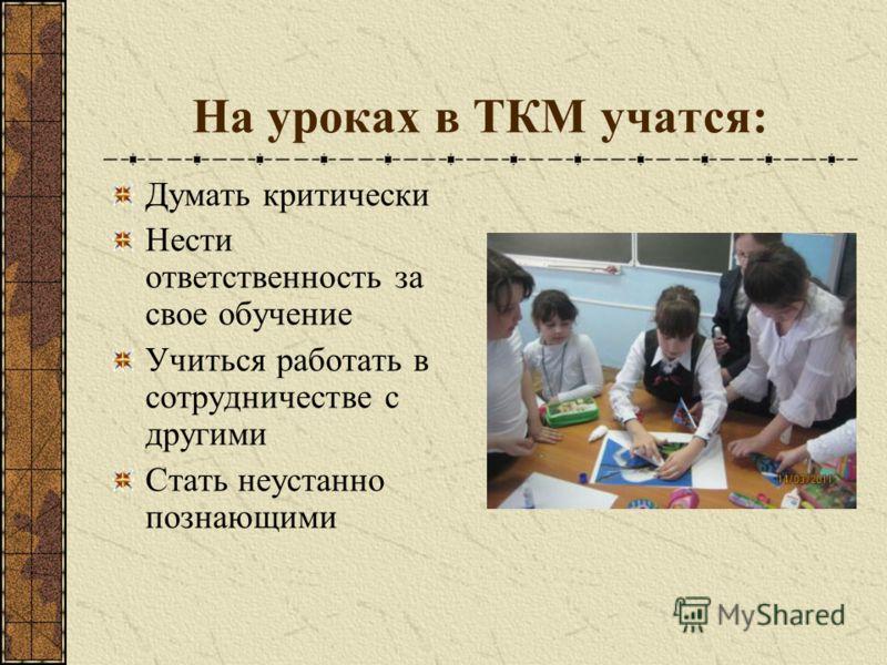 На уроках в ТКМ учатся: Думать критически Нести ответственность за свое обучение Учиться работать в сотрудничестве с другими Стать неустанно познающими