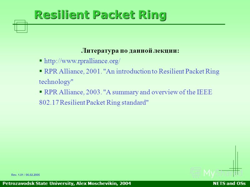 Petrozavodsk State University, Alex Moschevikin, 2004NETS and OSs Resilient Packet Ring Литература по данной лекции: http://www.rpralliance.org/ RPR Alliance, 2001.