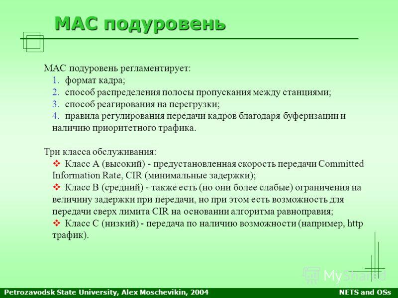 Petrozavodsk State University, Alex Moschevikin, 2004NETS and OSs MAC подуровень MAC подуровень регламентирует: 1. 1.формат кадра; 2. 2.способ распределения полосы пропускания между станциями; 3. 3.способ реагирования на перегрузки; 4. 4.правила регу