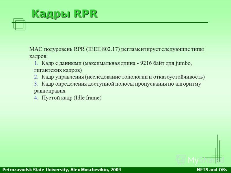 Petrozavodsk State University, Alex Moschevikin, 2004NETS and OSs Кадры RPR MAC подуровень RPR (IEEE 802.17) регламентирует следующие типы кадров: 1. 1.Кадр с данными (максимальная длина - 9216 байт для jumbo, гигантских кадров) 2. 2.Кадр управления