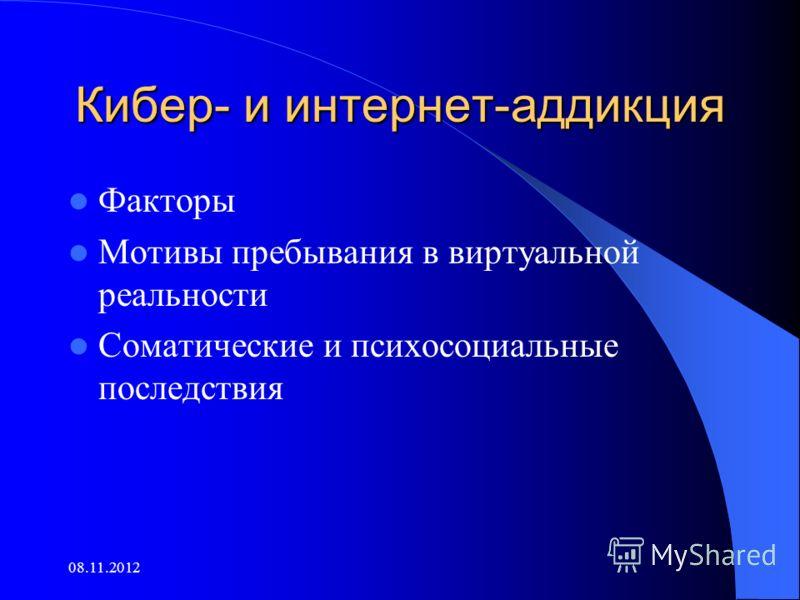 Кибер- и интернет-аддикция Факторы Мотивы пребывания в виртуальной реальности Соматические и психосоциальные последствия 08.11.2012