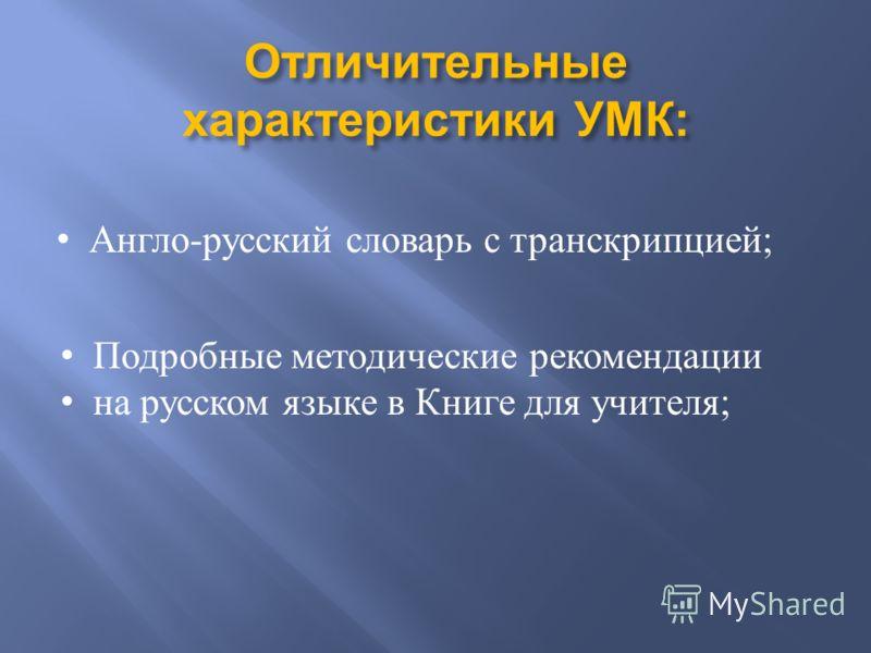 Отличительные характеристики УМК : Англо-русский словарь с транскрипцией; Подробные методические рекомендации на русском языке в Книге для учителя ;
