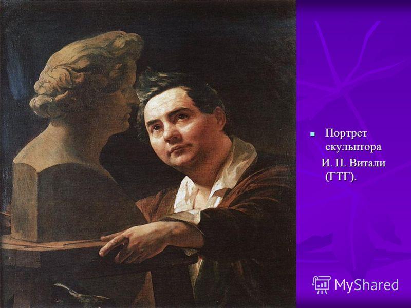 Портрет скульптора Портрет скульптора И. П. Витали (ГТГ). И. П. Витали (ГТГ).