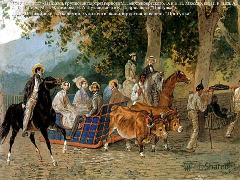 1849 27 апреля - Пейзажи, групповой портрет герцога М. Лейхтенбергского, Э. и Е. И. Мюссар, кн. П. Р. и кн. А. А. Багратион, М. И. Железнова, Н. А. Лукашевича и К. П. Брюллова (