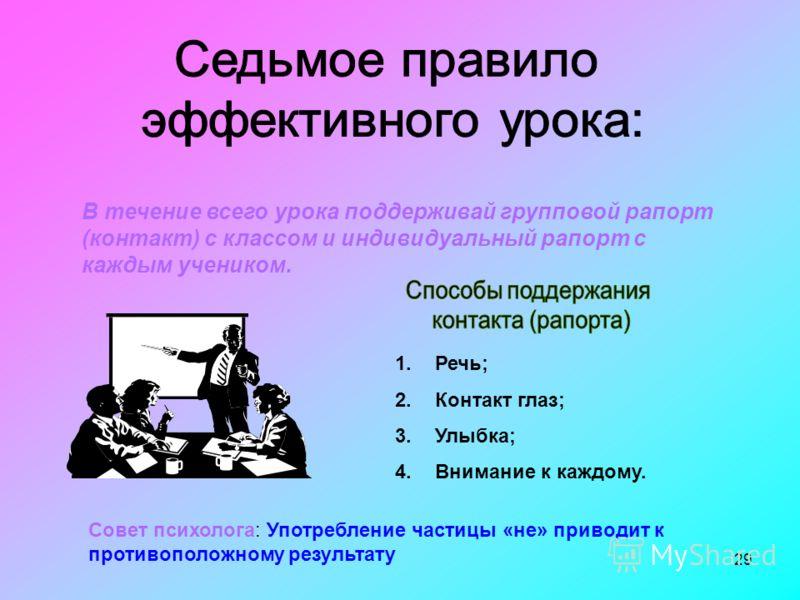 29 В течение всего урока поддерживай групповой рапорт (контакт) с классом и индивидуальный рапорт с каждым учеником. 1.Речь; 2.Контакт глаз; 3.Улыбка; 4.Внимание к каждому. Совет психолога: Употребление частицы «не» приводит к противоположному резуль