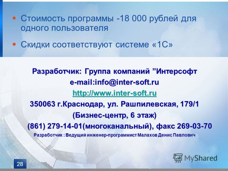 Стоимость программы -18 000 рублей для одного пользователя Скидки соответствуют системе «1С» Разработчик: Группа компаний Интерсофт e-mail:info@inter-soft.ru http://www.inter-soft.ru 350063 г.Краснодар, ул. Рашпилевская, 179/1 (Бизнес-центр, 6 этаж)