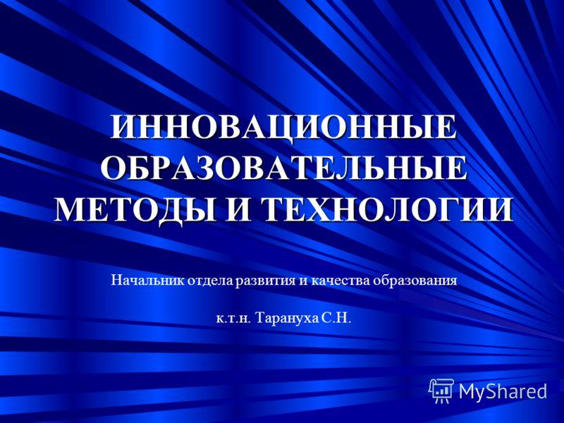 ИННОВАЦИОННЫЕ ОБРАЗОВАТЕЛЬНЫЕ МЕТОДЫ И ТЕХНОЛОГИИ ИННОВАЦИОННЫЕ ОБРАЗОВАТЕЛЬНЫЕ МЕТОДЫ И ТЕХНОЛОГИИ Начальник отдела развития и качества образования к.т.н. Тарануха С.Н.