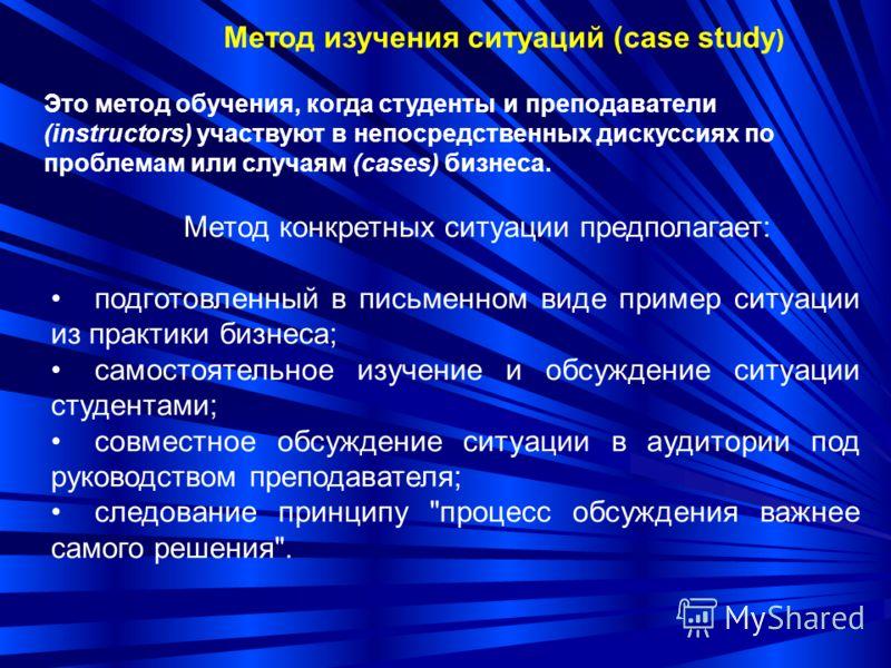 Метод изучения ситуаций (case study ) Это метод обучения, когда студенты и преподаватели (instructors) участвуют в непосредственных дискуссиях по проблемам или случаям (cases) бизнеса. Метод конкретных ситуации предполагает: подготовленный в письменн