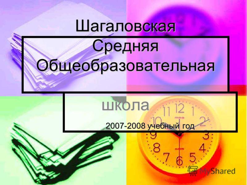 Шагаловская Средняя Общеобразовательная школа 2007-2008 учебный год