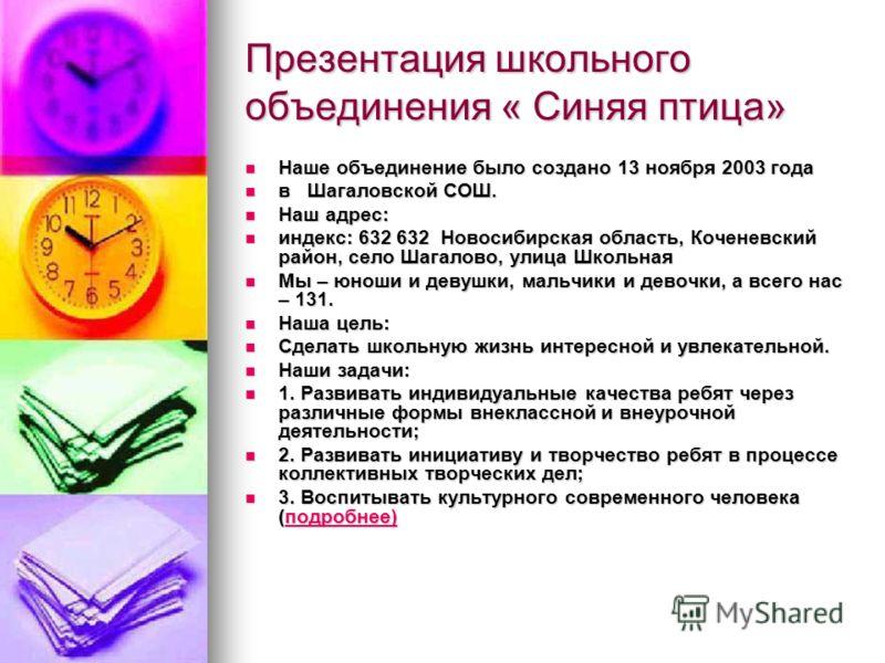 Презентация школьного объединения « Синяя птица» Наше объединение было создано 13 ноября 2003 года Наше объединение было создано 13 ноября 2003 года в Шагаловской СОШ. в Шагаловской СОШ. Наш адрес: Наш адрес: индекс: 632 632 Новосибирская область, Ко