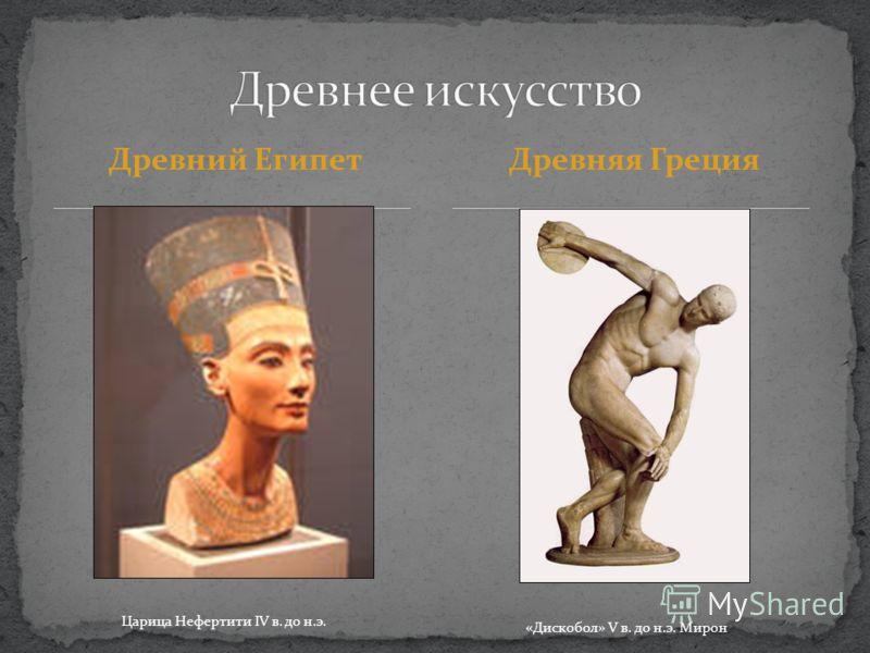 Древний ЕгипетДревняя Греция Царица Нефертити IV в. до н.э. «Дискобол» V в. до н.э. Мирон