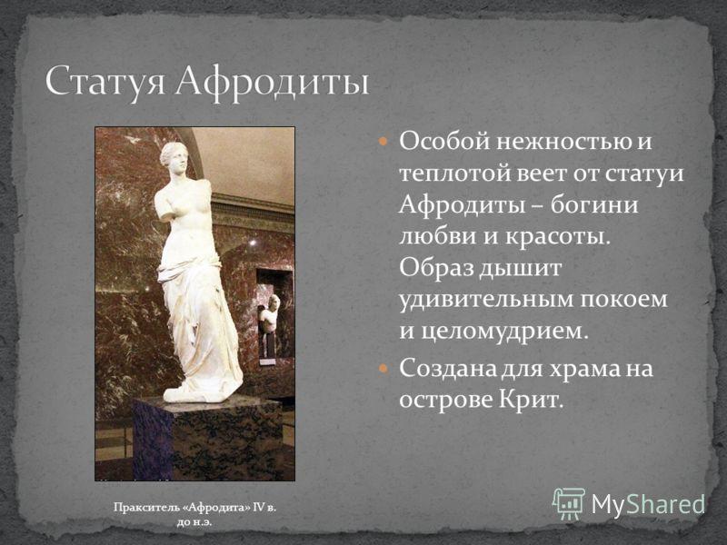 Особой нежностью и теплотой веет от статуи Афродиты – богини любви и красоты. Образ дышит удивительным покоем и целомудрием. Создана для храма на острове Крит. Пракситель «Афродита» IV в. до н.э.