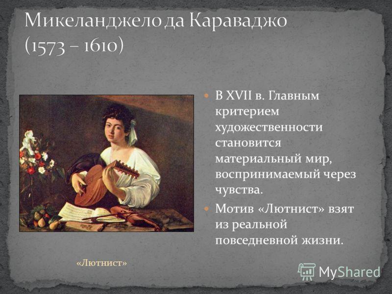 В XVII в. Главным критерием художественности становится материальный мир, воспринимаемый через чувства. Мотив «Лютнист» взят из реальной повседневной жизни. «Лютнист»