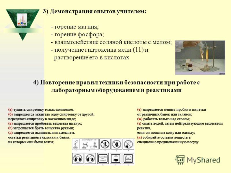 3) Демонстрация опытов учителем: - горение магния; - горение фосфора; - взаимодействие соляной кислоты с мелом; - получение гидроксида меди (11) и растворение его в кислотах 4) Повторение правил техники безопасности при работе с лабораторным оборудов