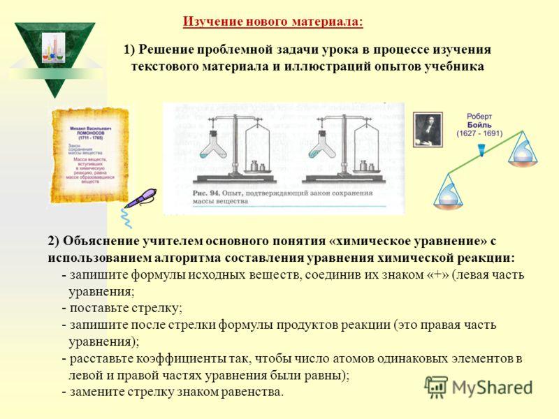 Изучение нового материала: 1) Решение проблемной задачи урока в процессе изучения текстового материала и иллюстраций опытов учебника 2) Объяснение учителем основного понятия «химическое уравнение» с использованием алгоритма составления уравнения хими