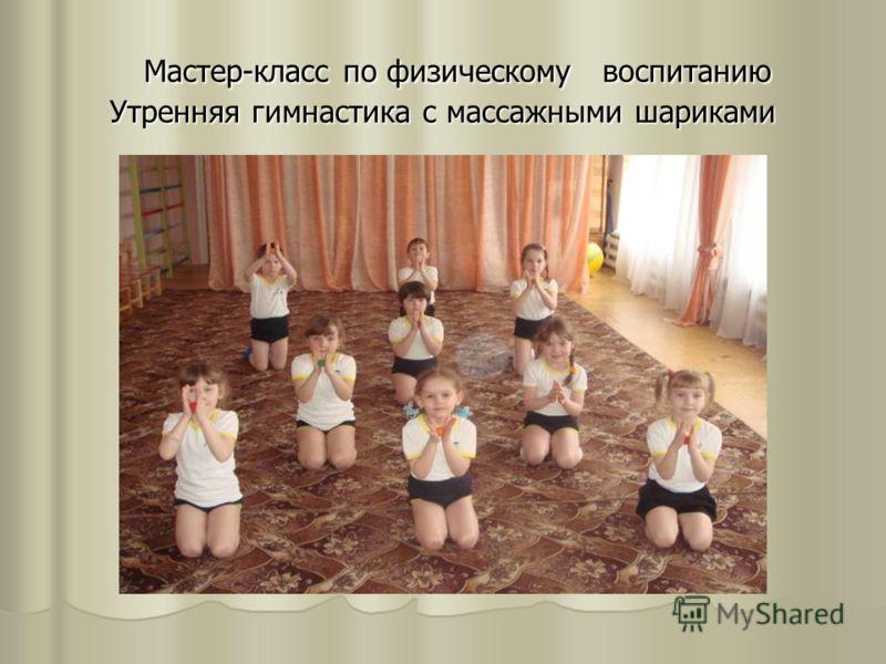 Мастер-класс по физическому воспитанию Утренняя гимнастика с массажными шариками Мастер-класс по физическому воспитанию Утренняя гимнастика с массажными шариками