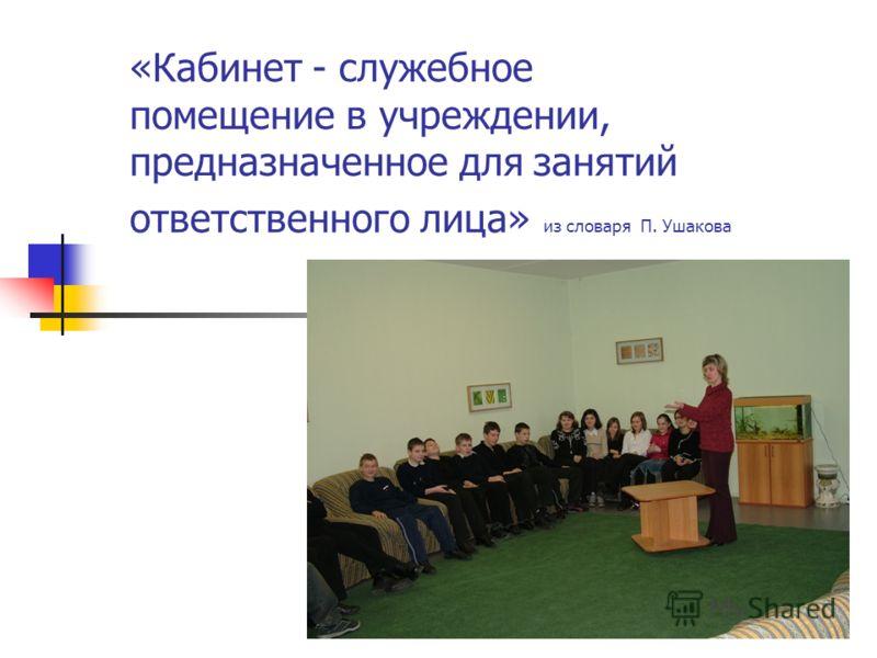 «Кабинет - служебное помещение в учреждении, предназначенное для занятий ответственного лица» из словаря П. Ушакова