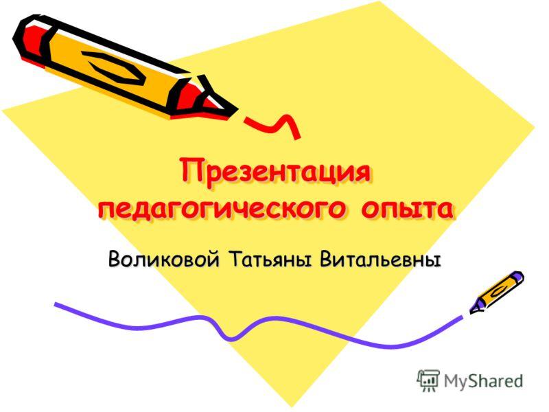 Презентация педагогического опыта Воликовой Татьяны Витальевны