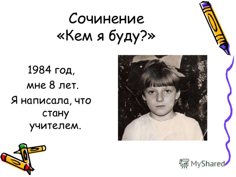 Сочинение «Кем я буду?» 1984 год, мне 8 лет. Я написала, что стану учителем.