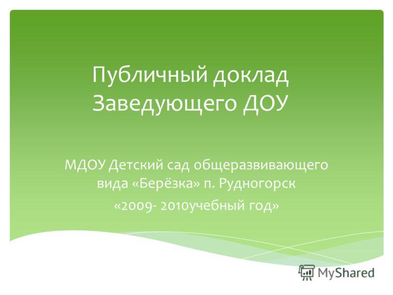 Публичный доклад Заведующего ДОУ МДОУ Детский сад общеразвивающего вида «Берёзка» п. Рудногорск «2009- 2010учебный год»