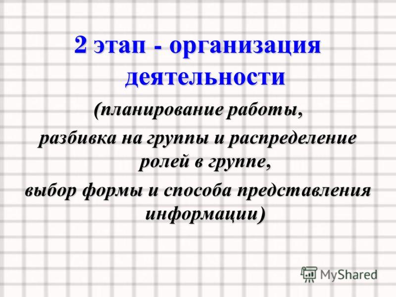 2 этап - организация деятельности ( планирование работы, разбивка на группы и распределение ролей в группе, выбор формы и способа представления информации )