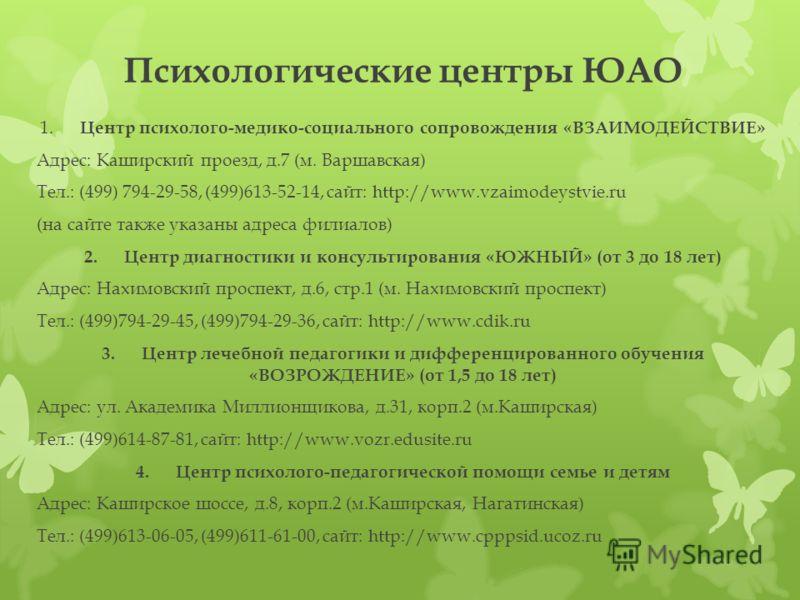 Психологические центры ЮАО 1. Центр психолого-медико-социального сопровождения «ВЗАИМОДЕЙСТВИЕ» Адрес: Каширский проезд, д.7 (м. Варшавская) Тел.: (499) 794-29-58, (499)613-52-14, сайт: http://www.vzaimodeystvie.ru (на сайте также указаны адреса фили